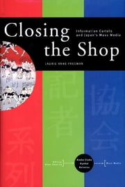 Closing the Shop - Information Cartels and Japan's Mass Media ebook by Laurie Anne Freeman