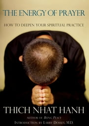 The Energy of Prayer - How to Deepen Your Spiritual Practice ebook by Thich Nhat Hanh,Larry Dossey, MD