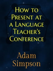 How to Present at a Language Teacher's Conference ebook by Adam Simpson