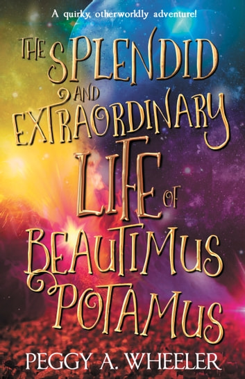 The Splendid and Extraordinary Life of Beautimus Potamus ebook by Peggy A. Wheeler