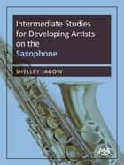 Intermediate Studies for Developing Artists on Saxophone ebook by Shelley Jagow