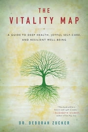 The Vitality Map - A Guide to Deep Health, Joyful Self-Care, and Resilient Well-Being ebook by Deborah Zucker