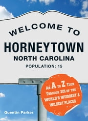 Welcome to Horneytown, North Carolina, Population: 15 - An insider's guide to 201 of the world's weirdest and wildest places ebook by Quentin Parker