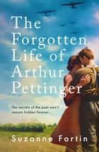 The Forgotten Life of Arthur Pettinger - absolutely heartbreaking World War 2 historical fiction ebook by Suzanne Fortin