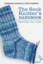 Sock Knitter's Handbook, The - Expert Advice, Tips, and Tricks ebook by Charlene Schurch
