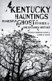 Kentucky Hauntings - Homespun Ghost Stories and Unexplained History ebook by Roberta Simpson Brown,Lonnie E. Brown