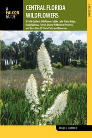 Central Florida Wildflowers - A Field Guide to Wildflowers of the Lake Wales Ridge, Ocala National Forest, Disney Wilderness Preserve, and More than 60 State Parks and Preserves ebook by Roger L. Hammer