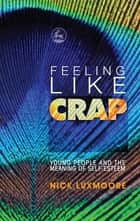 Feeling Like Crap - Young People and the Meaning of Self-Esteem ebook by Nick Luxmoore