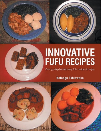Innovative Fufu Recipes - Over 35 Step by Step Easy Fufu Recipes to Enjoy ebook by Kalangu Tshiswaka
