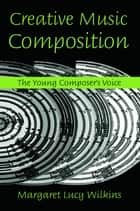 Creative Music Composition - The Young Composer's Voice ebook by Margaret Lucy Wilkins