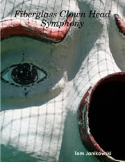 Fiberglass Clown Head Symphony ebook by Tom Janikowski