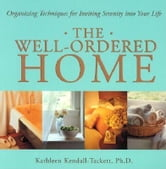 The Well-Ordered Home: Organizing Techniques for Inviting Serenity Into Your Life ebook by Kendall-Tackett, Kathleen