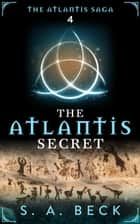 The Atlantis Secret - The Atlantis Saga, #4 ebook by S.A. Beck