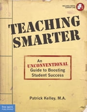Teaching Smarter - An Unconventional Guide to Boosting Student Success ebook by Patrick Kelley, M.A