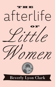 "The Afterlife of ""Little Women"" ebook by Beverly Lyon Clark"