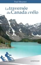 La traversée du Canada à vélo ebook by Paul Meunier