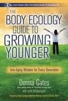 The Body Ecology Guide to Growing Younger - Anti-Aging Wisdom for Every Generation ebook by Donna Gates, Lyndi Schrecengost
