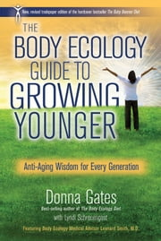 The Body Ecology Guide to Growing Younger - Anti-Aging Wisdom for Every Generation ebook by Donna Gates,Lyndi Schrecengost