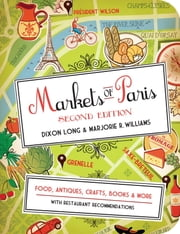 Markets of Paris, 2nd Edition - Food, Antiques, Crafts, Books, and More ebook by Dixon Long,Marjorie R. Williams