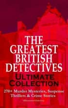 THE GREATEST BRITISH DETECTIVES - Ultimate Collection: 270+ Murder Mysteries, Suspense Thrillers & Crime Stories (Illustrated Edition) - The Most Famous British Sleuths & Investigators, including Sherlock Holmes, Father Brown, P. C. Lee, Martin Hewitt, Dr. Thorndyke, Bulldog Drummond, Max Carrados, Hamilton Cleek and more ebook by