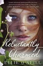 Reluctantly Charmed - A Novel ebook by Ellie O'Neill