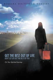 Get The Best Out Of Life, Don't Let Life Get The Best Of You - On Your Spiritual Journey ebook by Barbara Whitehead Worsley