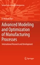 Advanced Modeling and Optimization of Manufacturing Processes ebook by R. Venkata Rao