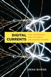 Digital Currents - How Technology and the Public are Shaping TV News ebook by Rena Bivens