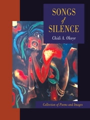 Songs of Silence - COLLECTION OF POEMS AND IMAGES ebook by Chidi A. Okoye