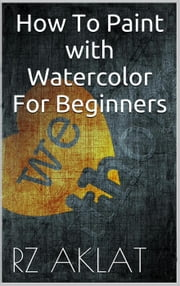 How To Paint with Watercolor For Beginners ebook by RZ Aklat