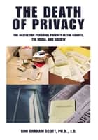 The Death of Privacy - The Battle for Personal Privacy in the Courts, the Media, and Society ebook by Gini Scott