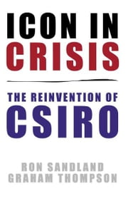 Icon in Crisis: The reinvention of CSIRO ebook by Ron Sandland, Graham Thompson
