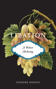 Libation, A Bitter Alchemy ebook by Deirdre Heekin