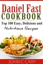 Daniel Fast Cookbook - Top 100 Easy, Delicious and Nutritious Recipes ebook by John C Cary