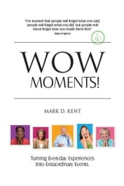 WOW Moments! Turning Everyday Experiences Into Extraordinary Events ebook by Mark D. Kent