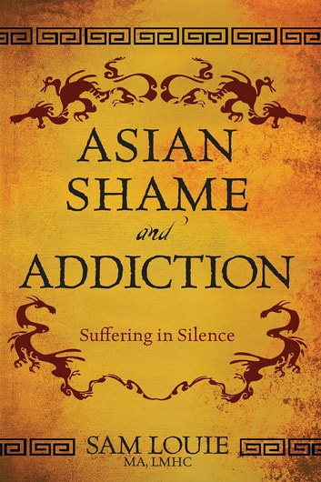 Asian Shame and Addiction - Suffering in Silence ebook by Sam Louie