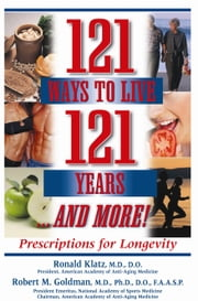 121 Ways to Live 121 Years . . . And More ebook by Ronald Klatz  M.D. D.O.,Robert Goldman M.D.