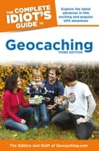 The Complete Idiot's Guide to Geocaching, 3rd Edition - Explore the Latest Advances in This Exciting and Popular GPS Adventure ebook by Editors & Staff Geocaching.com