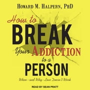 How to Break Your Addiction to a Person - When--and Why--Love Doesn't Work audiobook by Howard M. Halpern, PhD
