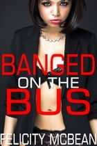 Banged on the Bus ebook by Felicity McBean