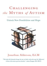 Challenging The Myths Of Autism - Unlock New Possibilities and Hope ebook by Jonathan Alderson