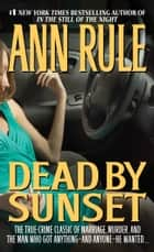 Dead by Sunset: Perfect Husband, Perfect Killer? ebook by Ann Rule