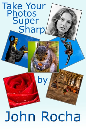 Take Your Photos Super Sharp ebook by John Rocha