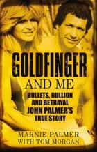 Goldfinger and Me - The Real Story of John Palmer, Britain's Most Powerful Gangster ebook by Marnie Palmer, Tom Morgan