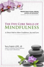 The Five Core Skills of Mindfulness - A Direct Path to More Confidence, Joy and Love ebook by Terry Fralich