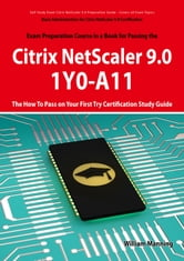 Basic Administration for Citrix NetScaler 9.0: 1Y0-A11 Exam Certification Exam Preparation Course in a Book for Passing the Basic Administration for Citrix NetScaler 9.0 Exam - The How To Pass on Your First Try Certification Study Guide: 1Y0-A11 Exam ebook by William Manning