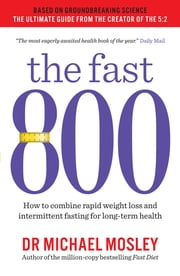 The Fast 800 - How to combine rapid weight loss and intermittent fasting for long-term health ebook by Michael Mosley