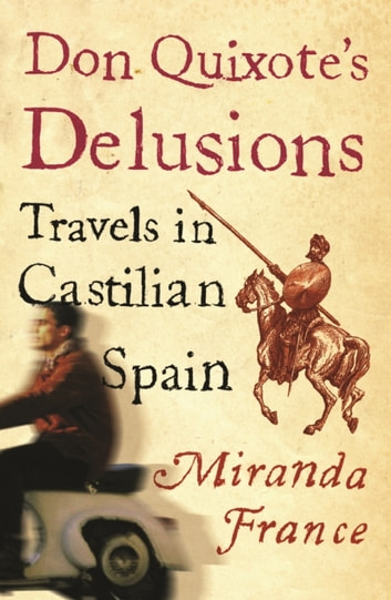 Don Quixote's Delusions - Travels in Castilian Spain ebook by Miranda France