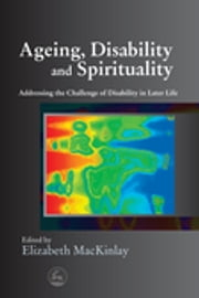 Ageing, Disability and Spirituality - Addressing the Challenge of Disability in Later Life ebook by Elizabeth MacKinlay,Eileen Mary Glass,Matthew Anstey,Christine Bryden,Dagmar Ceramidas