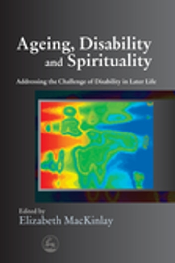 Ageing, Disability and Spirituality - Addressing the Challenge of Disability in Later Life ebook by Eileen Mary Glass,Matthew Anstey,Christine Bryden,Dagmar Ceramidas,Alan Niven,Christopher Newell,Lawrence McNamara,Kirstin Robertson-Gillam,Ruwan Palapathwala,Malcolm Goldsmith,Lorna Hallahan,Rosalie Hudson,John Swinton